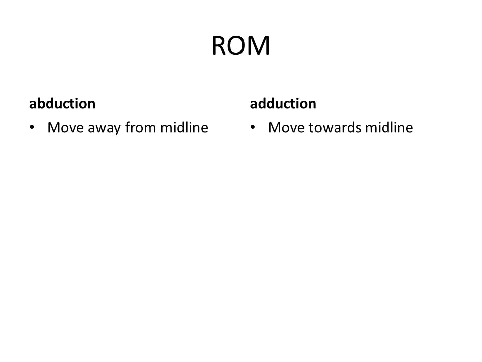 ROM abduction Move away from midline adduction Move towards midline