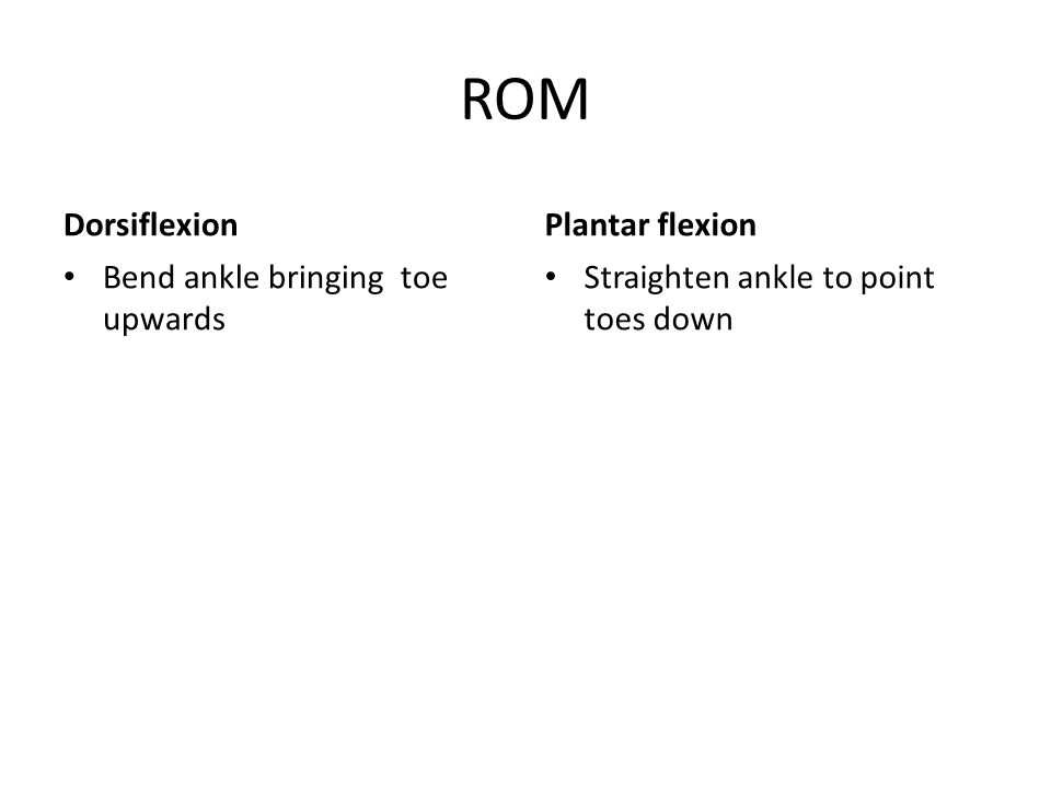 ROM Dorsiflexion Bend ankle bringing toe upwards Plantar flexion Straighten ankle to point toes down