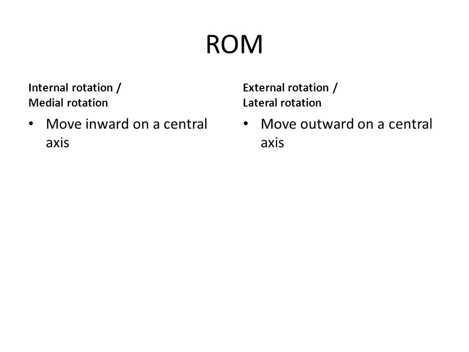 ROM Internal rotation / Medial rotation Move inward on a central axis External rotation / Lateral rotation Move outward on a central axis