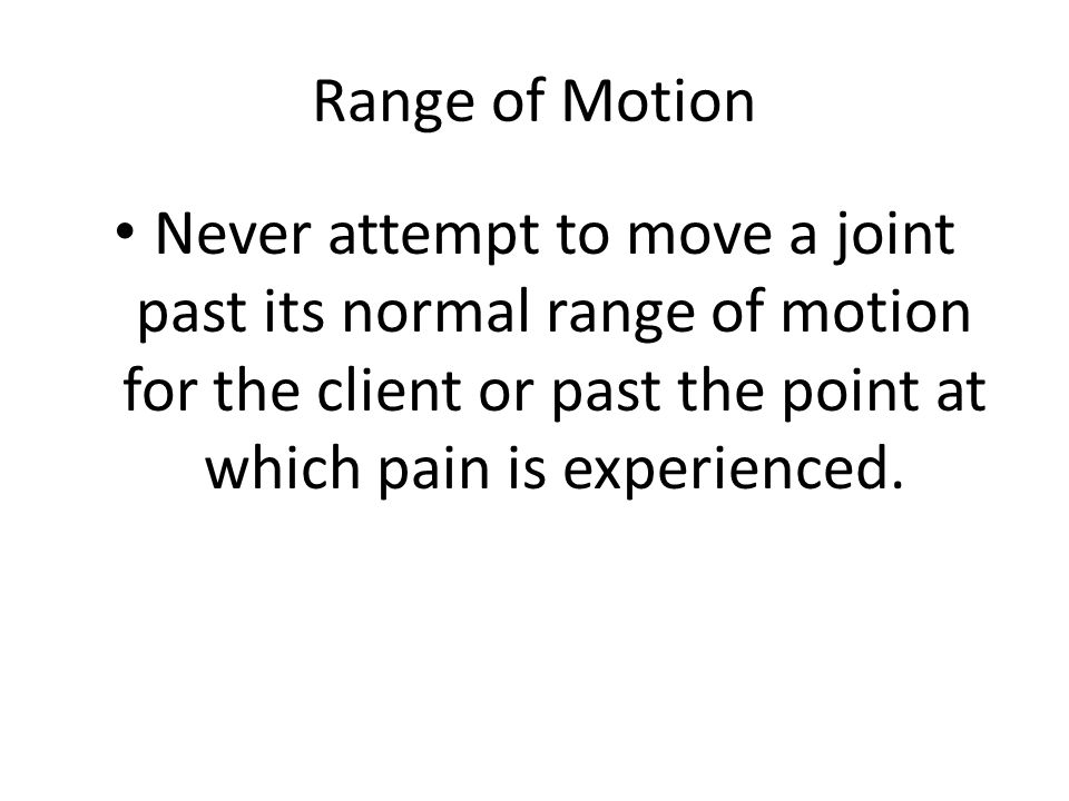Range of Motion Never attempt to move a joint past its normal range of motion for the client or past the point at which pain is experienced.