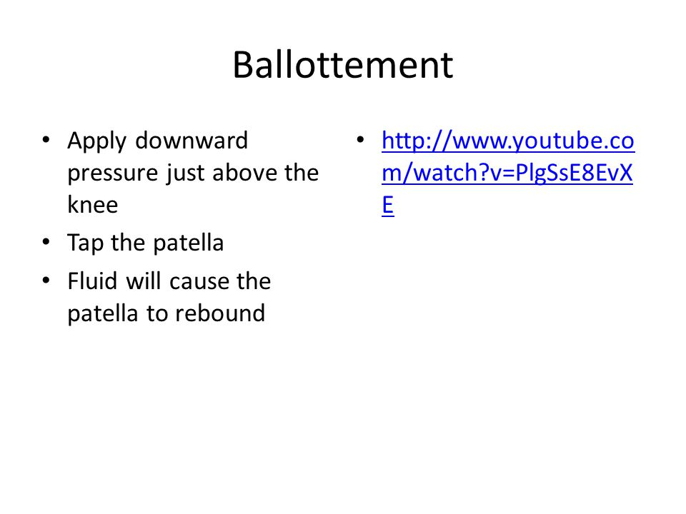Ballottement Apply downward pressure just above the knee Tap the patella Fluid will cause the patella to rebound http://www.youtube.co m/watch v=PlgSsE8EvX E http://www.youtube.co m/watch v=PlgSsE8EvX E