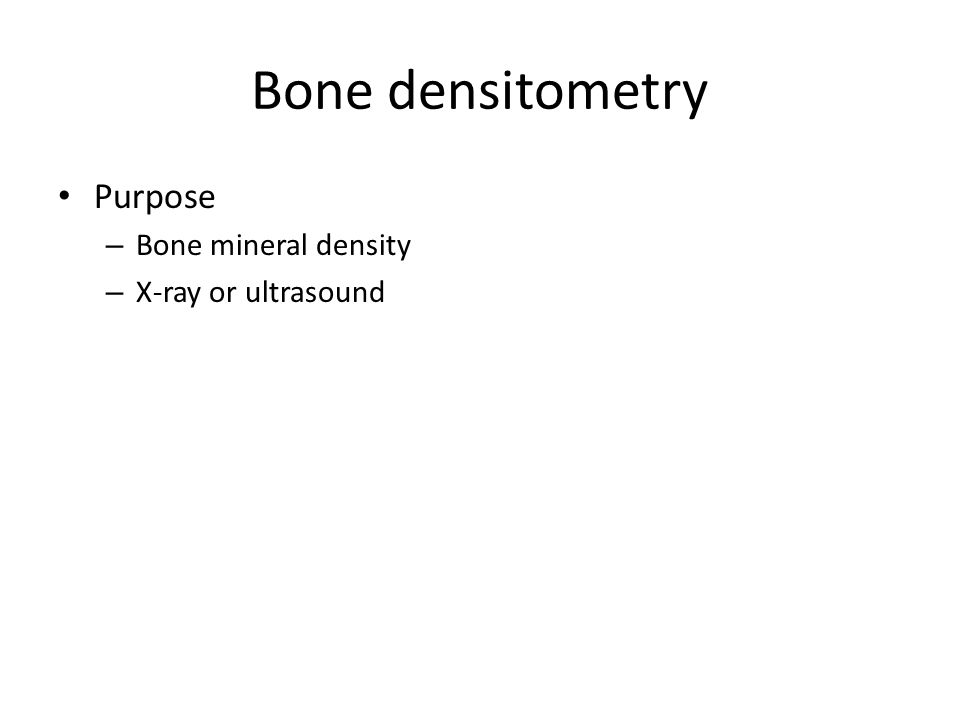 Bone densitometry Purpose – Bone mineral density – X-ray or ultrasound