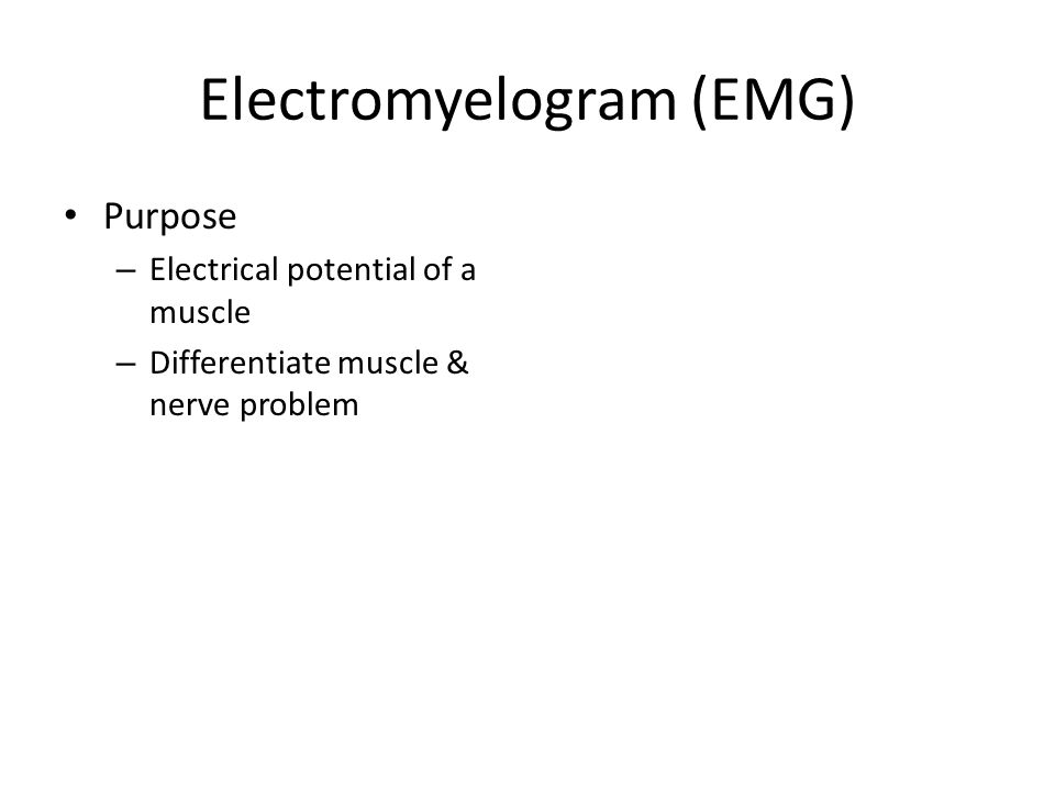 Electromyelogram (EMG) Purpose – Electrical potential of a muscle – Differentiate muscle & nerve problem