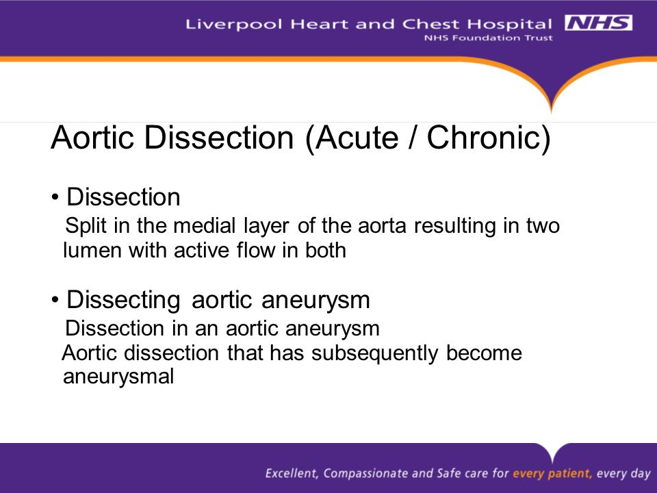 Aortic Dissection (Acute / Chronic) Dissection Split in the medial layer of the aorta resulting in two lumen with active flow in both Dissecting aortic aneurysm Dissection in an aortic aneurysm Aortic dissection that has subsequently become aneurysmal