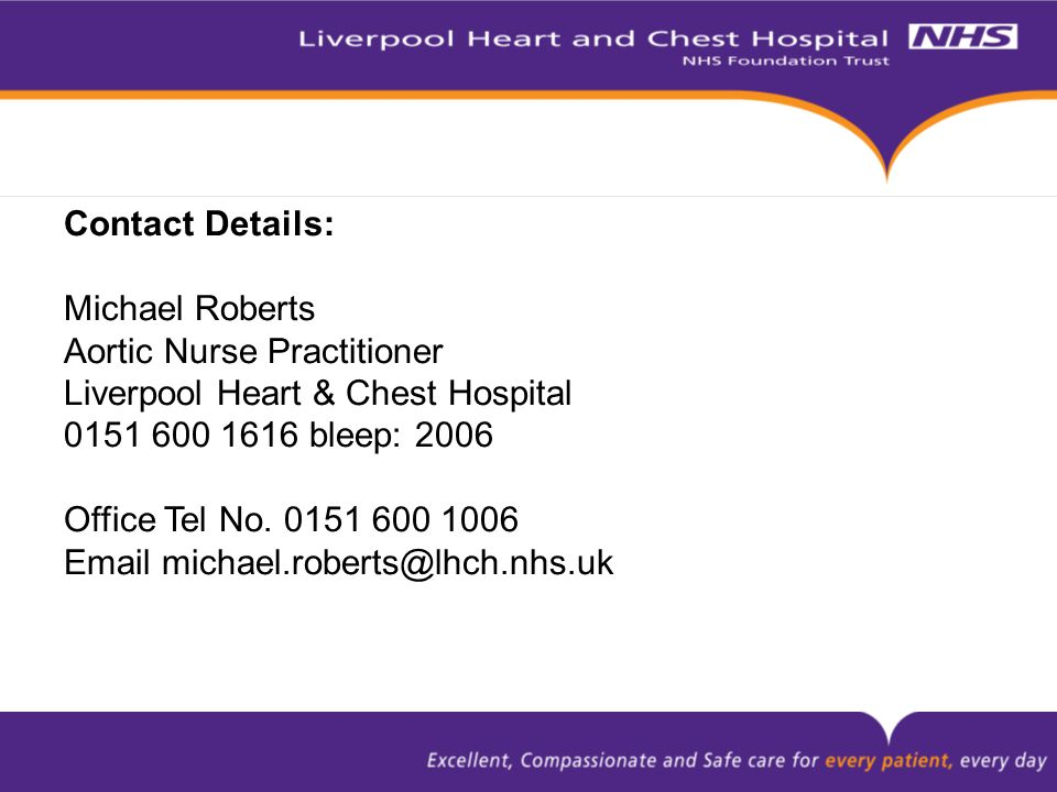 Contact Details: Michael Roberts Aortic Nurse Practitioner Liverpool Heart & Chest Hospital 0151 600 1616 bleep: 2006 Office Tel No. 0151 600 1006 Ema