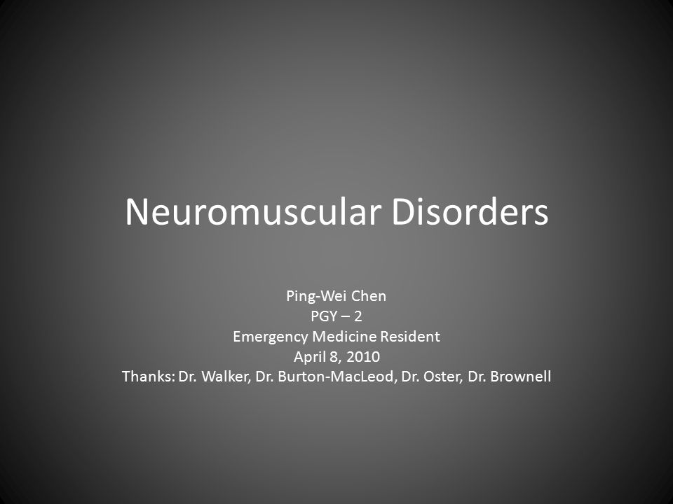Neuromuscular Disorders Ping-Wei Chen PGY – 2 Emergency Medicine Resident April 8, 2010 Thanks: Dr.