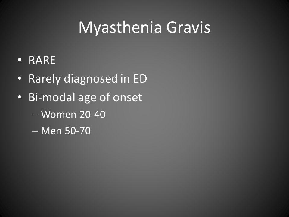 Myasthenia Gravis RARE Rarely diagnosed in ED Bi-modal age of onset – Women 20-40 – Men 50-70