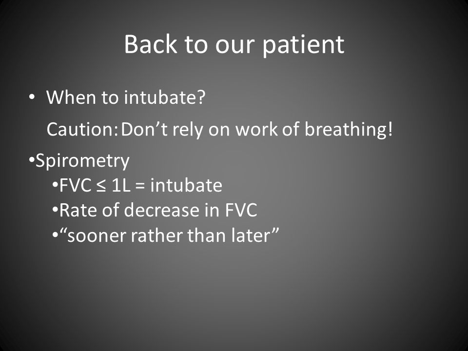 Back to our patient When to intubate. Caution: Don't rely on work of breathing.