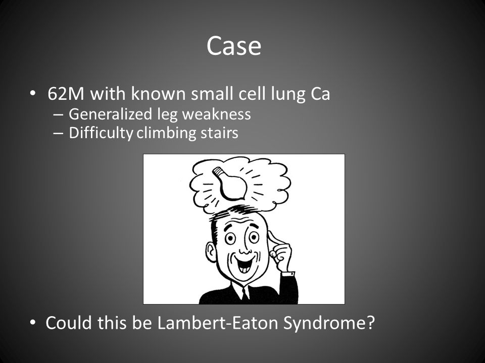 Case 62M with known small cell lung Ca – Generalized leg weakness – Difficulty climbing stairs Could this be Lambert-Eaton Syndrome