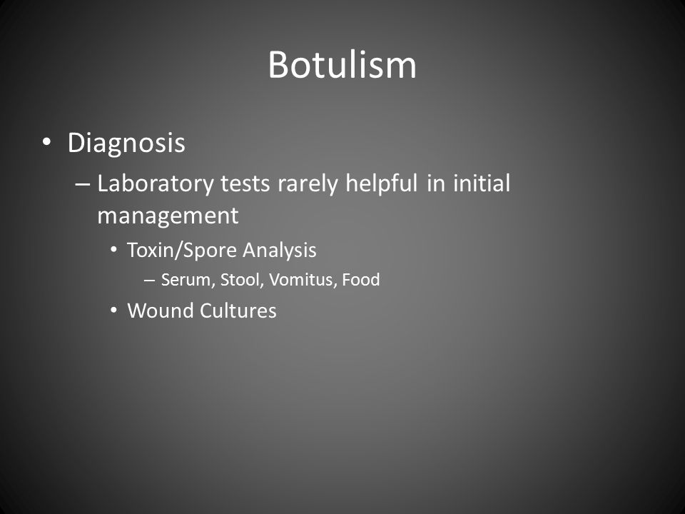 Botulism Diagnosis – Laboratory tests rarely helpful in initial management Toxin/Spore Analysis – Serum, Stool, Vomitus, Food Wound Cultures