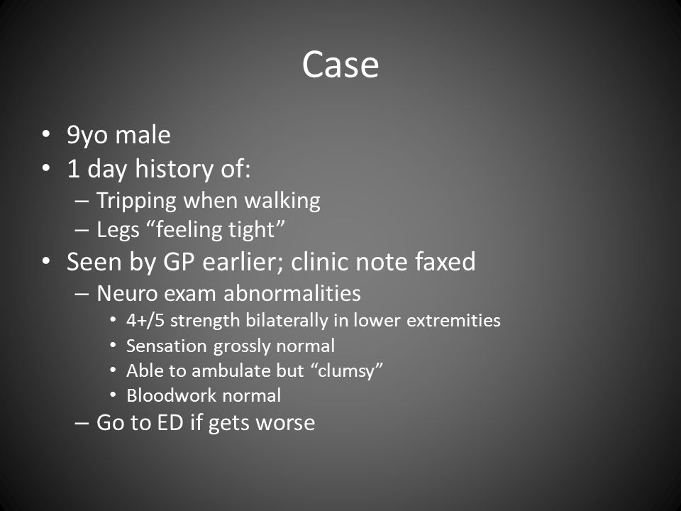 Case 9yo male 1 day history of: – Tripping when walking – Legs feeling tight Seen by GP earlier; clinic note faxed – Neuro exam abnormalities 4+/5 strength bilaterally in lower extremities Sensation grossly normal Able to ambulate but clumsy Bloodwork normal – Go to ED if gets worse