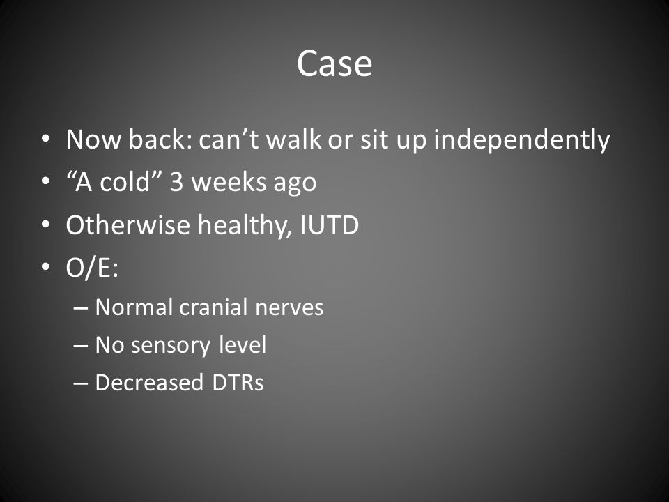 Case Now back: can't walk or sit up independently A cold 3 weeks ago Otherwise healthy, IUTD O/E: – Normal cranial nerves – No sensory level – Decreased DTRs