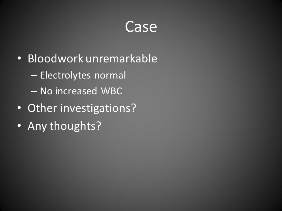 Case Bloodwork unremarkable – Electrolytes normal – No increased WBC Other investigations.