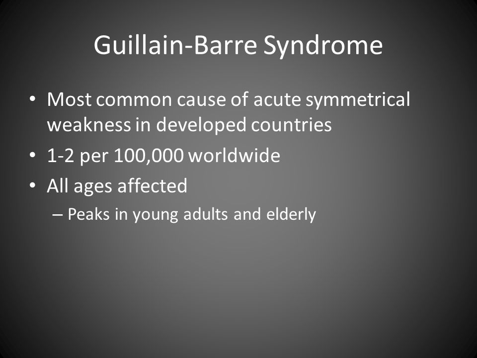 Guillain-Barre Syndrome Most common cause of acute symmetrical weakness in developed countries 1-2 per 100,000 worldwide All ages affected – Peaks in young adults and elderly