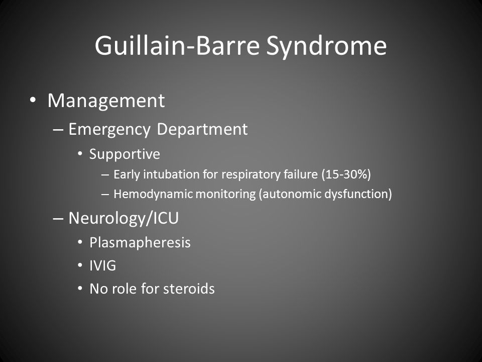 Guillain-Barre Syndrome Management – Emergency Department Supportive – Early intubation for respiratory failure (15-30%) – Hemodynamic monitoring (autonomic dysfunction) – Neurology/ICU Plasmapheresis IVIG No role for steroids