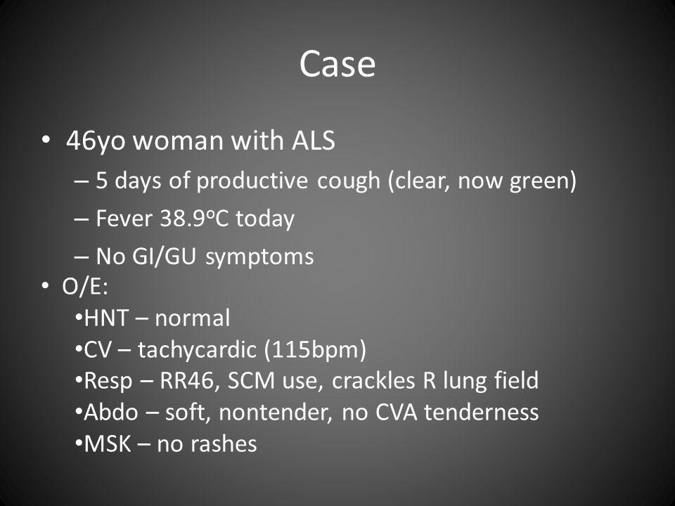 Case 46yo woman with ALS – 5 days of productive cough (clear, now green) – Fever 38.9 o C today – No GI/GU symptoms O/E: HNT – normal CV – tachycardic (115bpm) Resp – RR46, SCM use, crackles R lung field Abdo – soft, nontender, no CVA tenderness MSK – no rashes