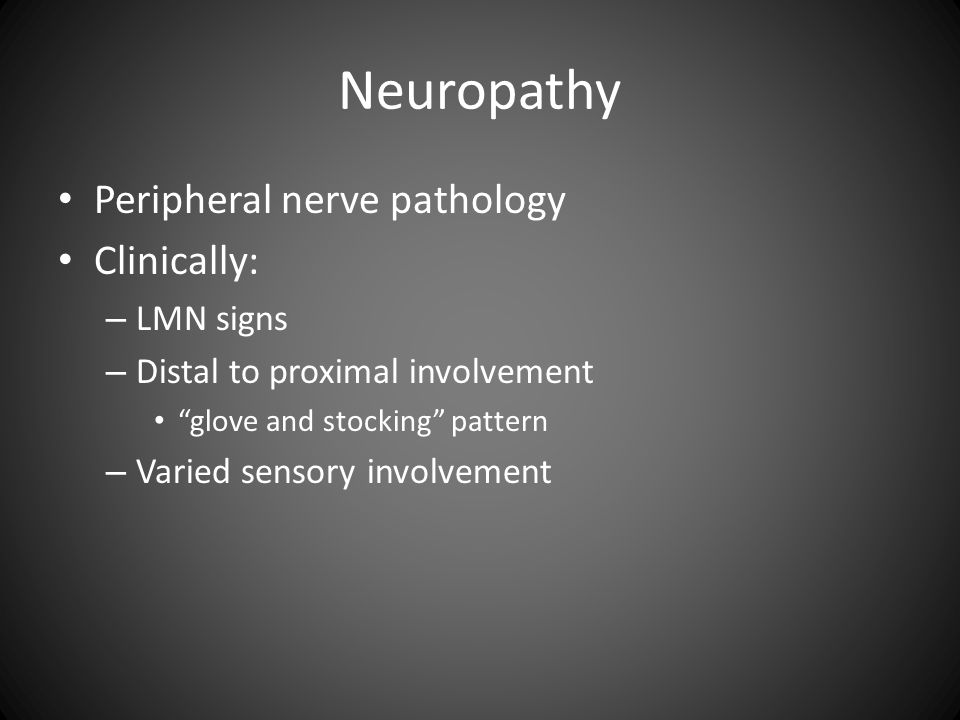 Neuropathy Peripheral nerve pathology Clinically: – LMN signs – Distal to proximal involvement glove and stocking pattern – Varied sensory involvement