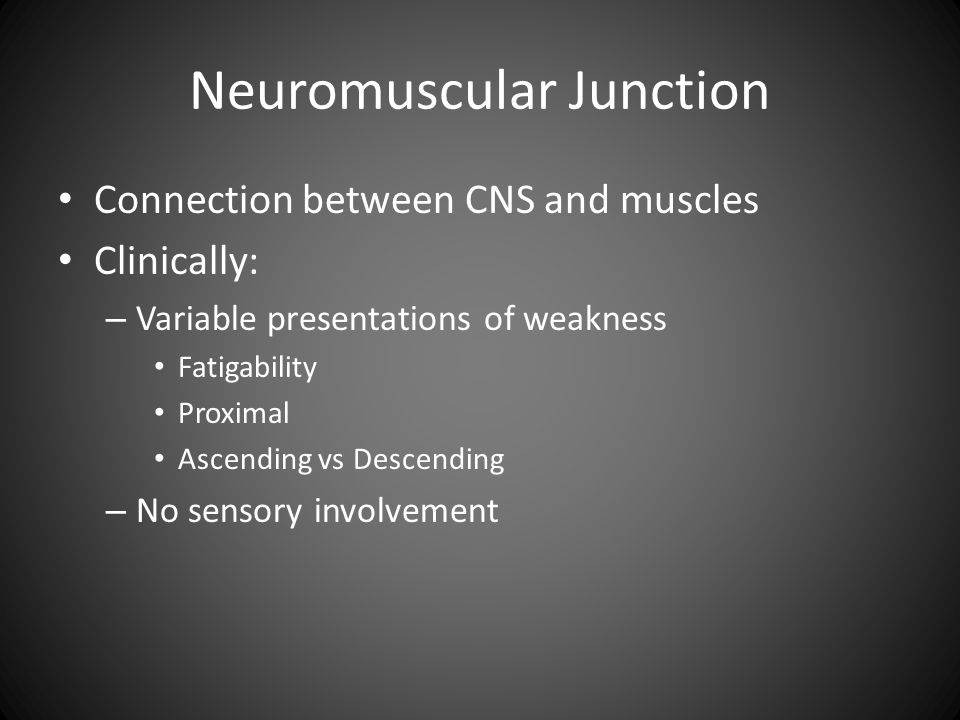Neuromuscular Junction Connection between CNS and muscles Clinically: – Variable presentations of weakness Fatigability Proximal Ascending vs Descending – No sensory involvement