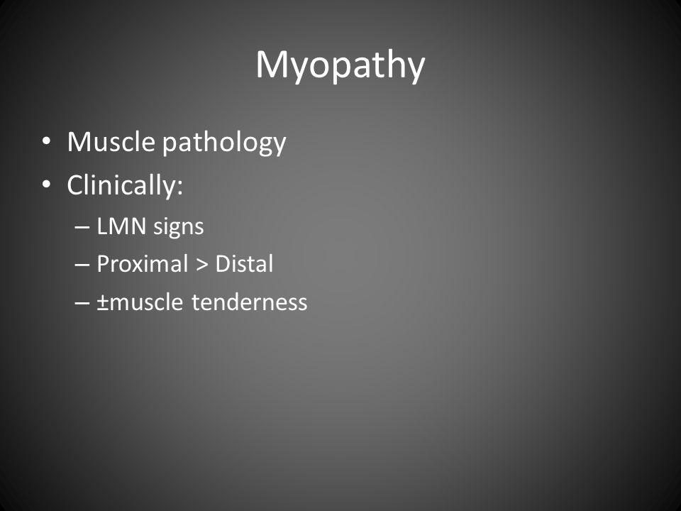 Myopathy Muscle pathology Clinically: – LMN signs – Proximal > Distal – ±muscle tenderness