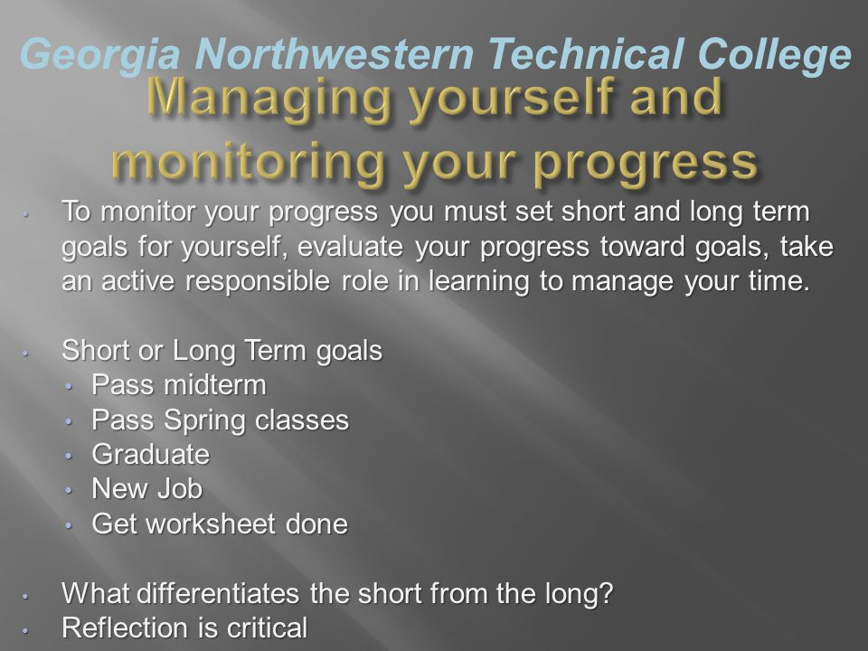 Georgia Northwestern Technical College Managing yourself and monitoring your progress To monitor your progress you must set short and long term goals for yourself, evaluate your progress toward goals, take an active responsible role in learning to manage your time.