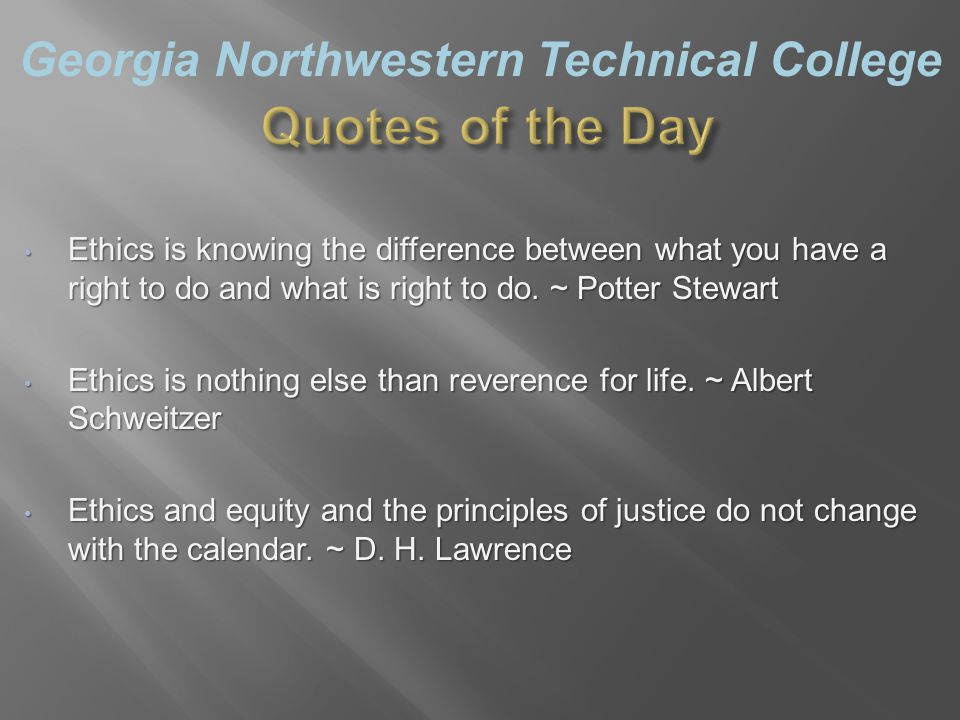 Georgia Northwestern Technical College Ethics is knowing the difference between what you have a right to do and what is right to do.