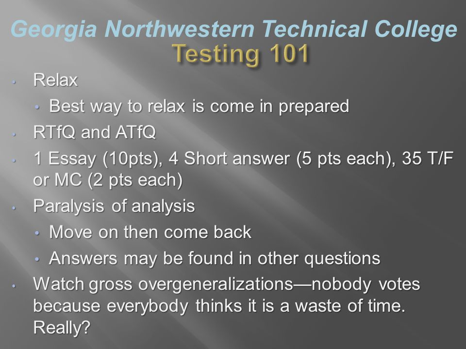 Georgia Northwestern Technical College Relax Relax Best way to relax is come in prepared Best way to relax is come in prepared RTfQ and ATfQ RTfQ and ATfQ 1 Essay (10pts), 4 Short answer (5 pts each), 35 T/F or MC (2 pts each) 1 Essay (10pts), 4 Short answer (5 pts each), 35 T/F or MC (2 pts each) Paralysis of analysis Paralysis of analysis Move on then come back Move on then come back Answers may be found in other questions Answers may be found in other questions Watch gross overgeneralizations—nobody votes because everybody thinks it is a waste of time.