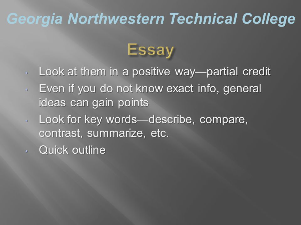 Georgia Northwestern Technical College Look at them in a positive way—partial credit Look at them in a positive way—partial credit Even if you do not know exact info, general ideas can gain points Even if you do not know exact info, general ideas can gain points Look for key words—describe, compare, contrast, summarize, etc.