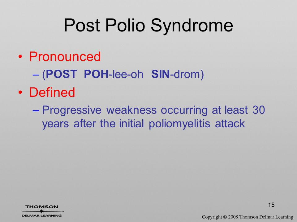 15 Post Polio Syndrome Pronounced –(POST POH-lee-oh SIN-drom) Defined –Progressive weakness occurring at least 30 years after the initial poliomyeliti