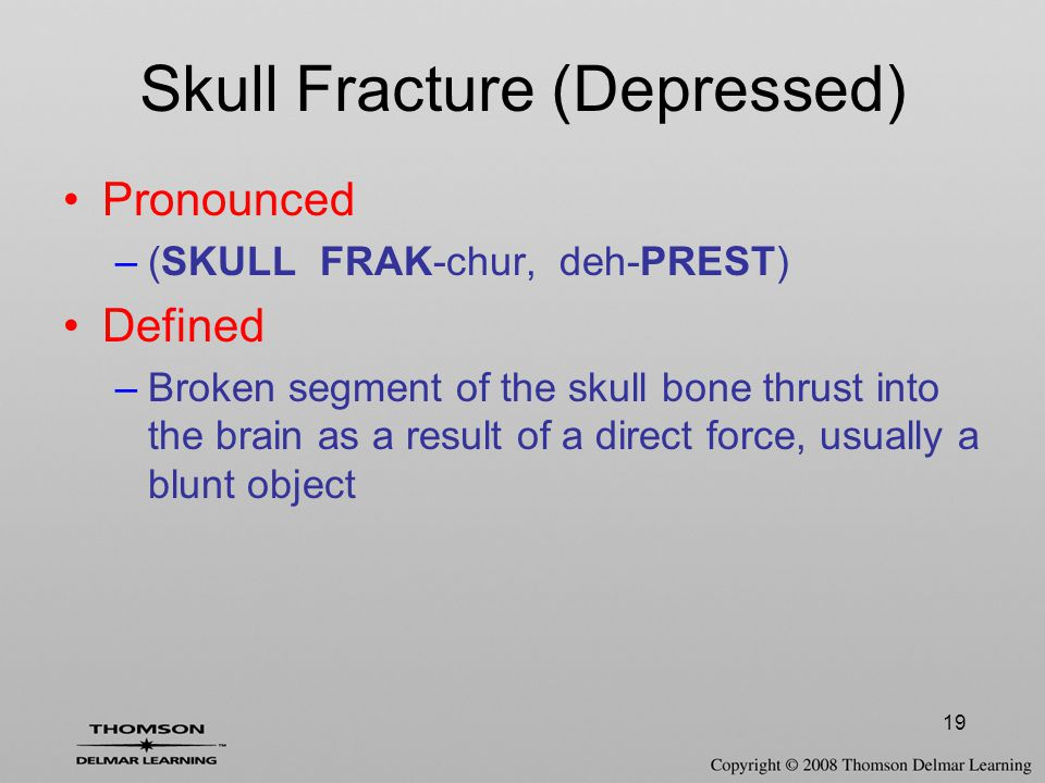 19 Skull Fracture (Depressed) Pronounced –(SKULL FRAK-chur, deh-PREST) Defined –Broken segment of the skull bone thrust into the brain as a result of a direct force, usually a blunt object
