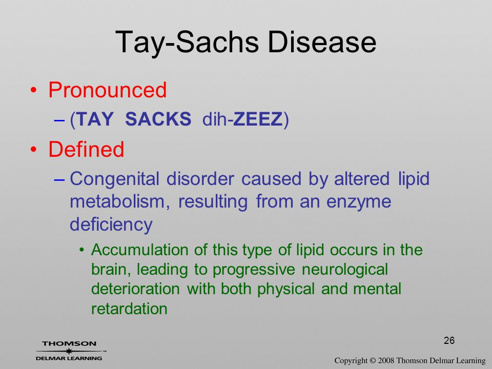 26 Tay-Sachs Disease Pronounced –(TAY SACKS dih-ZEEZ) Defined –Congenital disorder caused by altered lipid metabolism, resulting from an enzyme defici