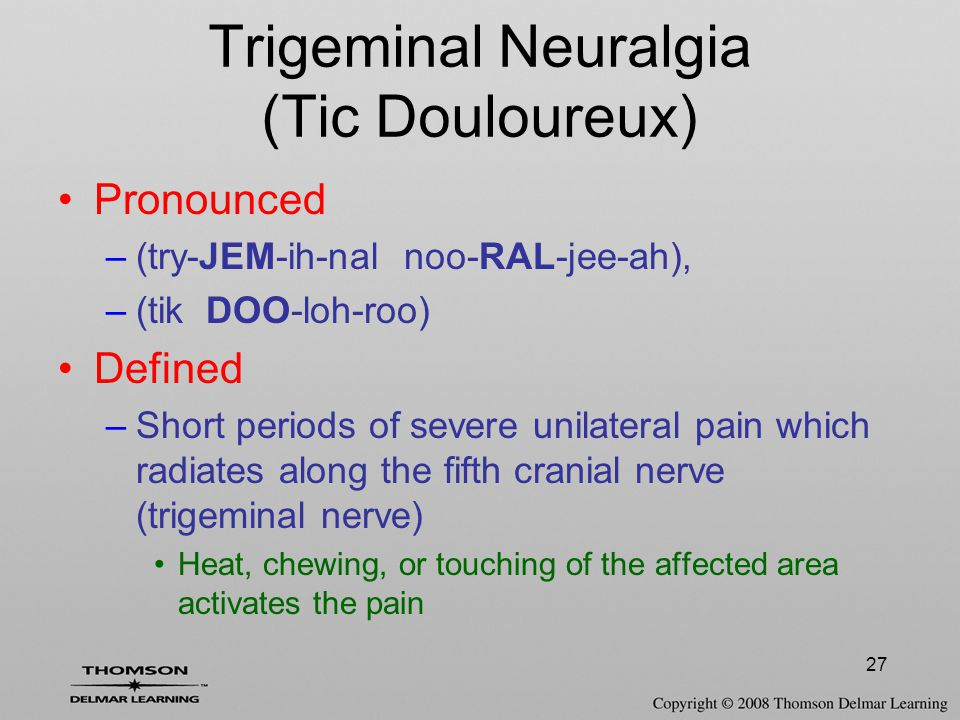 27 Trigeminal Neuralgia (Tic Douloureux) Pronounced –(try-JEM-ih-nal noo-RAL-jee-ah), –(tik DOO-loh-roo) Defined –Short periods of severe unilateral p