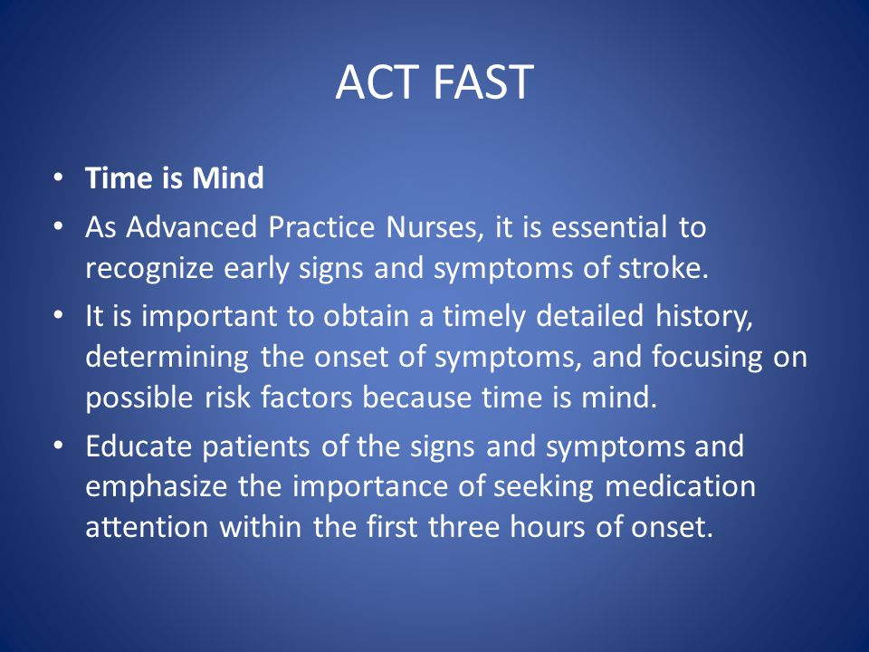 ACT FAST Time is Mind As Advanced Practice Nurses, it is essential to recognize early signs and symptoms of stroke.