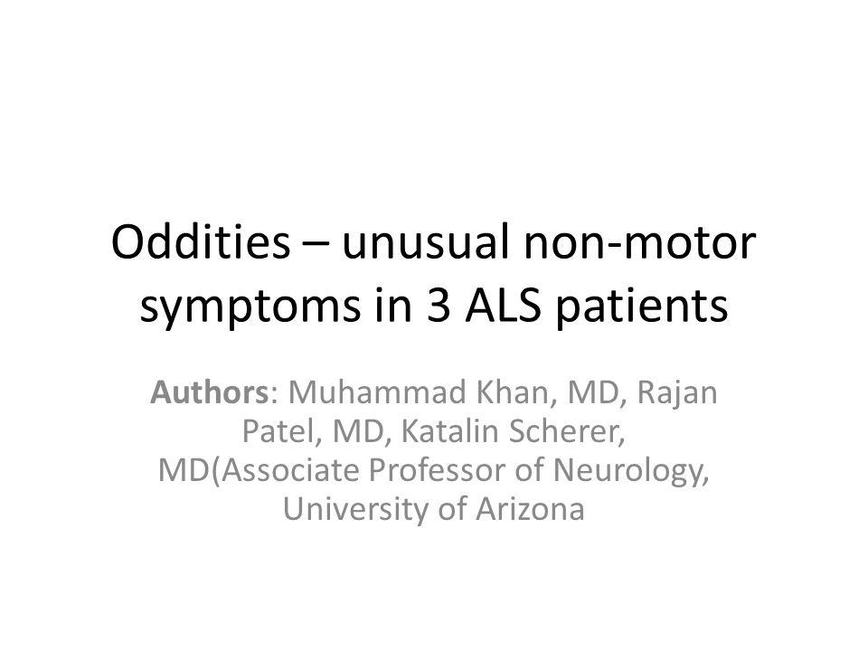 Oddities – unusual non-motor symptoms in 3 ALS patients Authors: Muhammad Khan, MD, Rajan Patel, MD, Katalin Scherer, MD(Associate Professor of Neurology, University of Arizona
