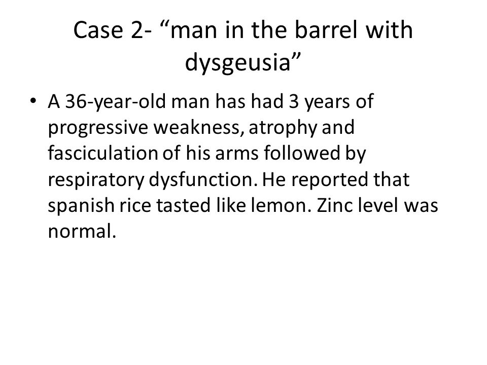 Case 2- man in the barrel with dysgeusia A 36-year-old man has had 3 years of progressive weakness, atrophy and fasciculation of his arms followed by respiratory dysfunction.