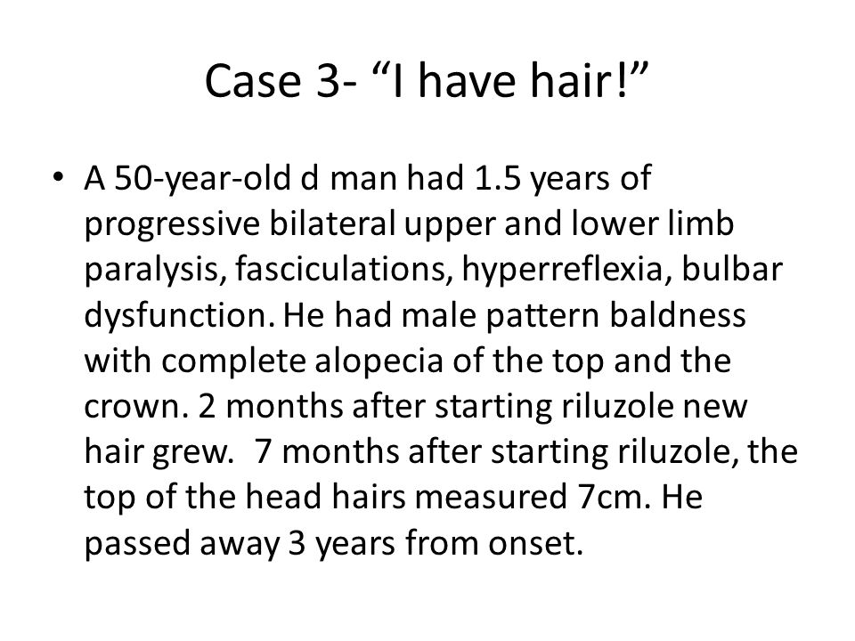 Case 3- I have hair! A 50-year-old d man had 1.5 years of progressive bilateral upper and lower limb paralysis, fasciculations, hyperreflexia, bulbar dysfunction.