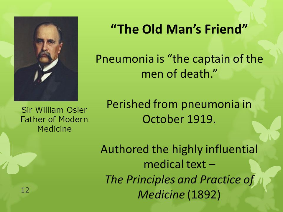 12 The Old Man's Friend Sir William Osler Father of Modern Medicine Pneumonia is the captain of the men of death. Perished from pneumonia in October 1919.