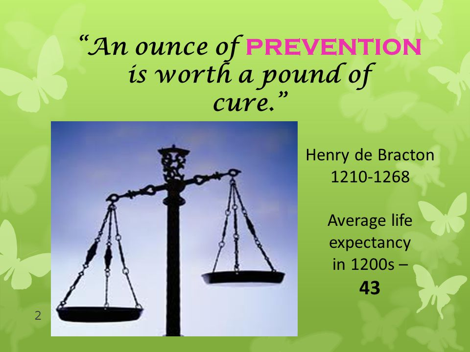 An ounce of PREVENTION is worth a pound of cure. Henry de Bracton 1210-1268 Average life expectancy in 1200s – 43 2