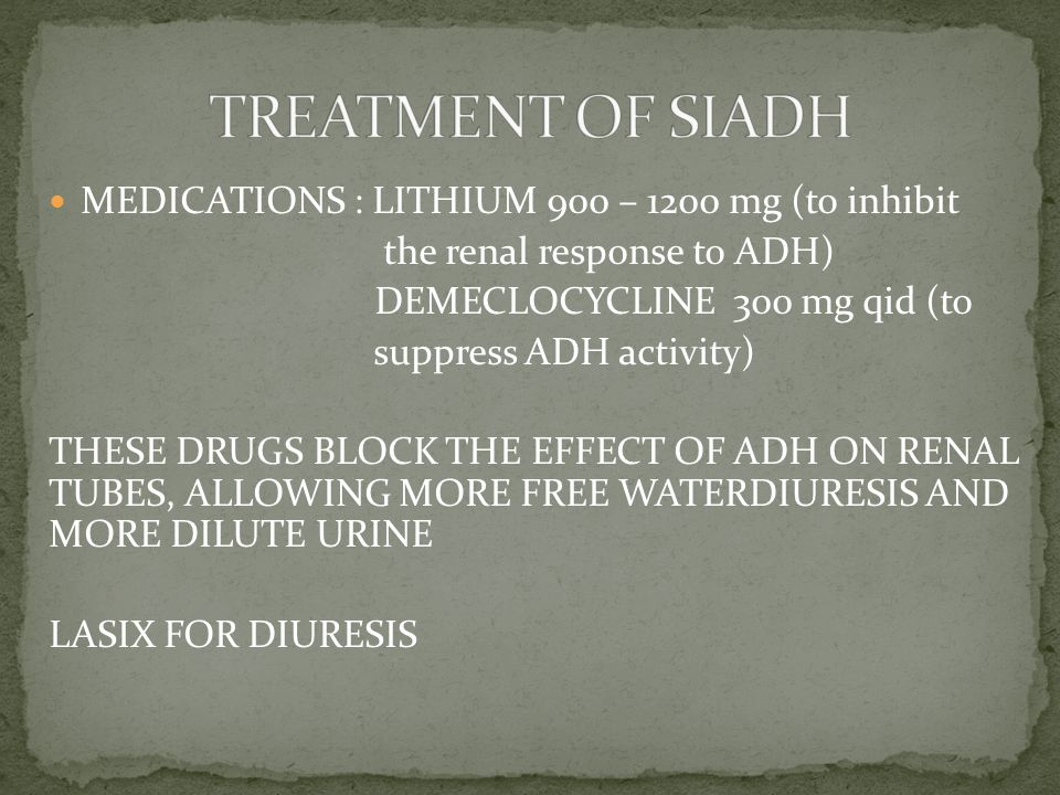 MEDICATIONS : LITHIUM 900 – 1200 mg (to inhibit the renal response to ADH) DEMECLOCYCLINE 300 mg qid (to suppress ADH activity) THESE DRUGS BLOCK THE EFFECT OF ADH ON RENAL TUBES, ALLOWING MORE FREE WATERDIURESIS AND MORE DILUTE URINE LASIX FOR DIURESIS