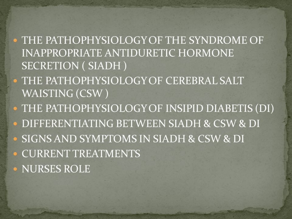 THE PATHOPHYSIOLOGY OF THE SYNDROME OF INAPPROPRIATE ANTIDURETIC HORMONE SECRETION ( SIADH ) THE PATHOPHYSIOLOGY OF CEREBRAL SALT WAISTING (CSW ) THE PATHOPHYSIOLOGY OF INSIPID DIABETIS (DI) DIFFERENTIATING BETWEEN SIADH & CSW & DI SIGNS AND SYMPTOMS IN SIADH & CSW & DI CURRENT TREATMENTS NURSES ROLE