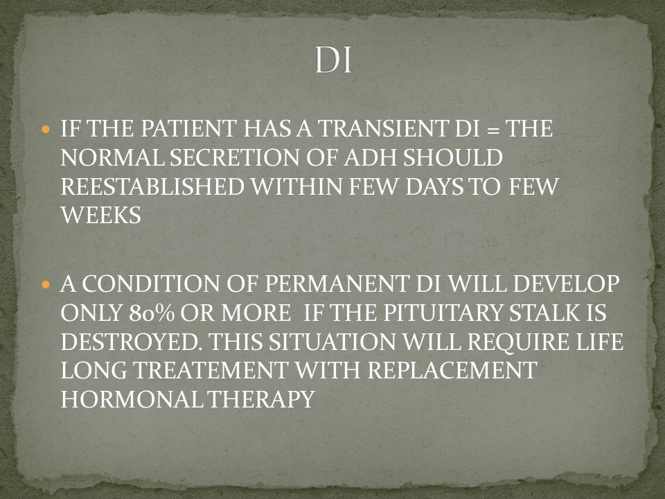 IF THE PATIENT HAS A TRANSIENT DI = THE NORMAL SECRETION OF ADH SHOULD REESTABLISHED WITHIN FEW DAYS TO FEW WEEKS A CONDITION OF PERMANENT DI WILL DEVELOP ONLY 80% OR MORE IF THE PITUITARY STALK IS DESTROYED.
