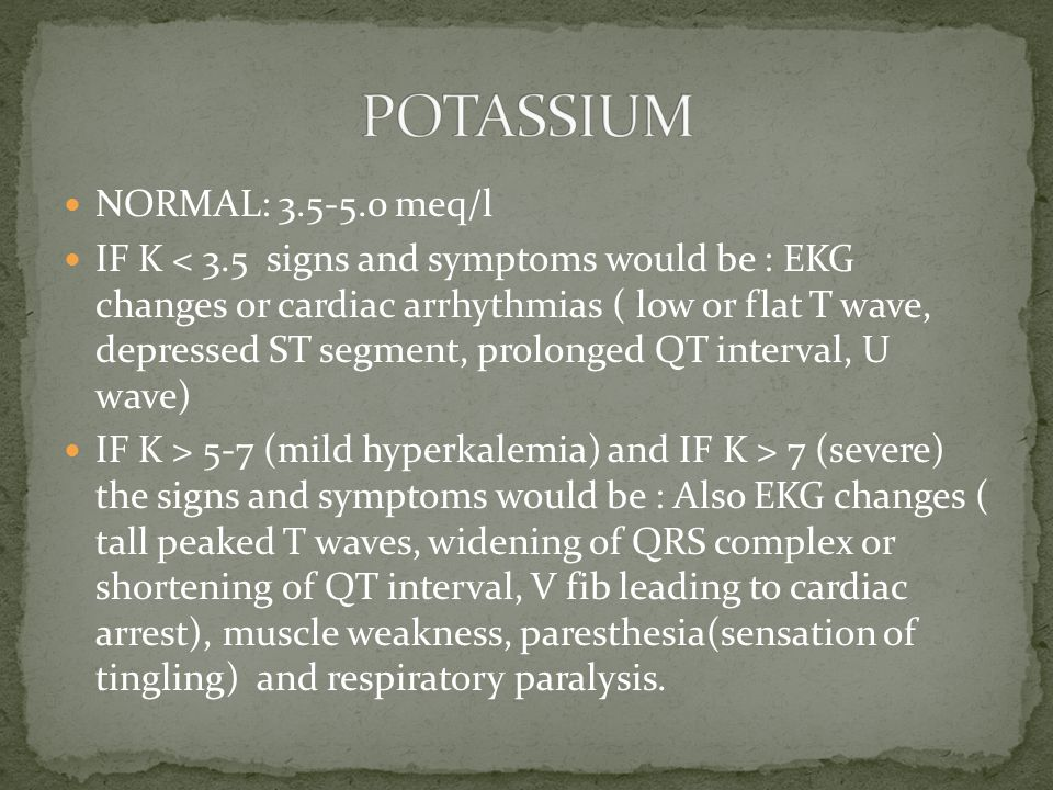NORMAL: 3.5-5.0 meq/l IF K < 3.5 signs and symptoms would be : EKG changes or cardiac arrhythmias ( low or flat T wave, depressed ST segment, prolonged QT interval, U wave) IF K > 5-7 (mild hyperkalemia) and IF K > 7 (severe) the signs and symptoms would be : Also EKG changes ( tall peaked T waves, widening of QRS complex or shortening of QT interval, V fib leading to cardiac arrest), muscle weakness, paresthesia(sensation of tingling) and respiratory paralysis.
