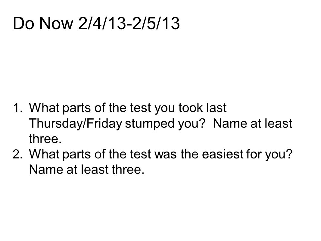 Do Now 2/4/13-2/5/13 1. What parts of the test you took last Thursday/Friday stumped you? Name at least three. 2. What parts of the test was the easie