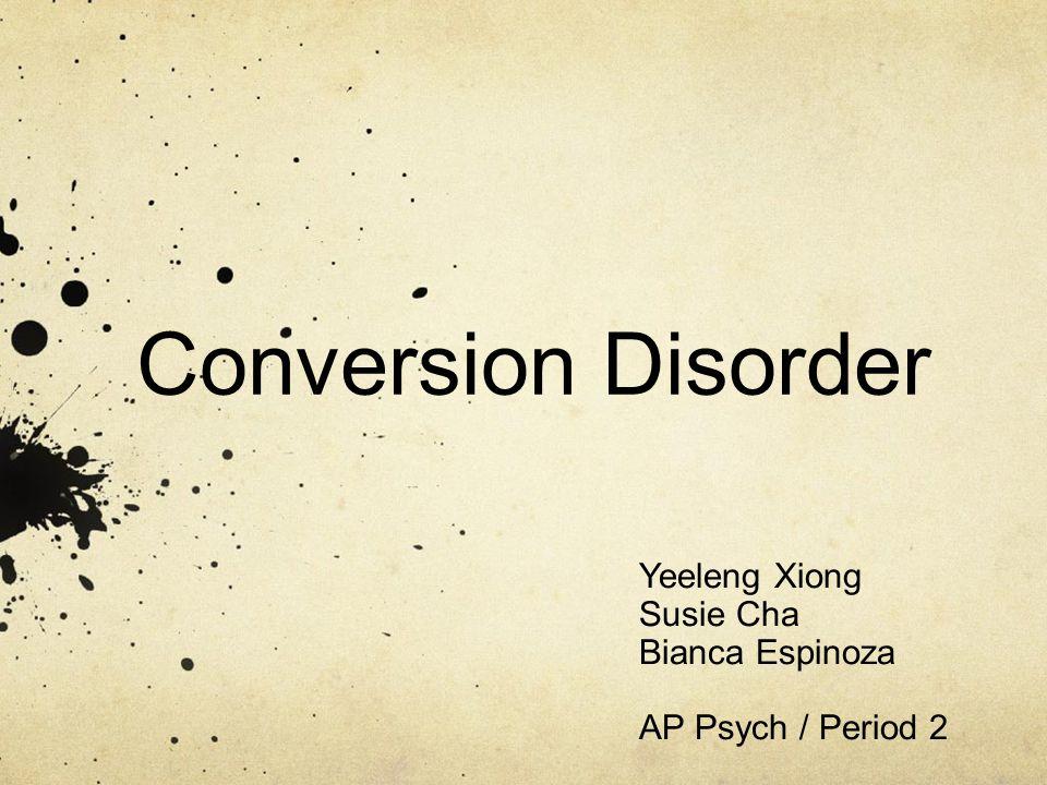 Conversion Disorder Yeeleng Xiong Susie Cha Bianca Espinoza AP Psych / Period 2