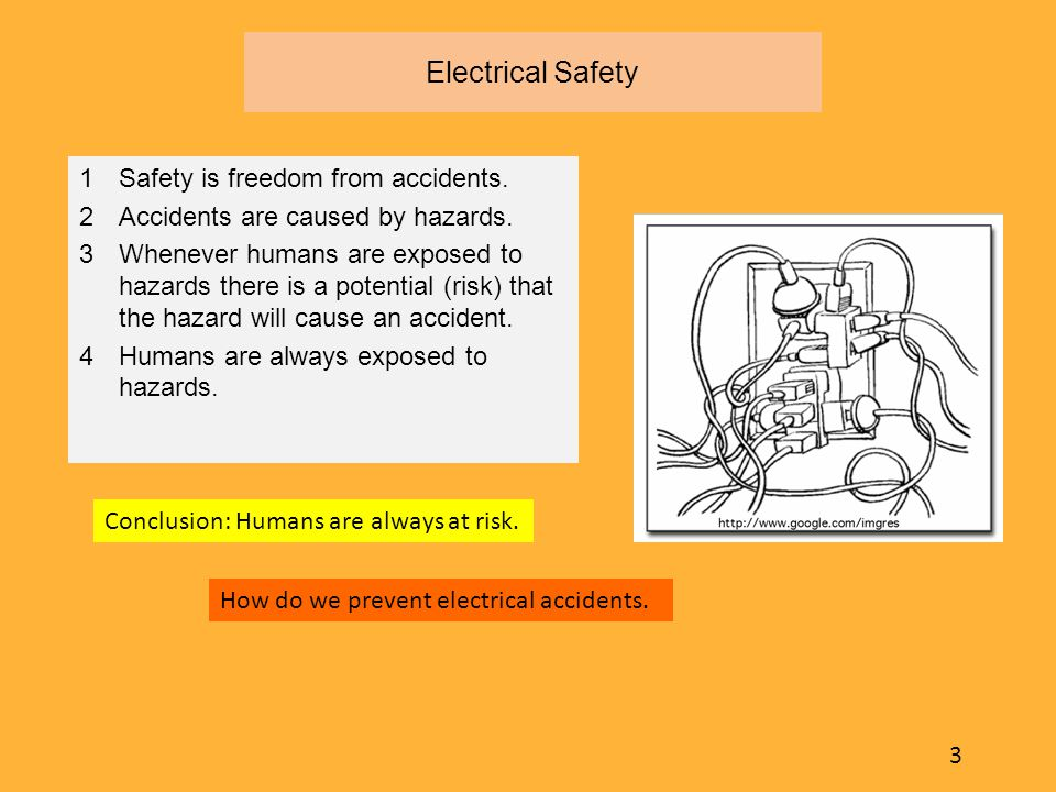 Electrical Safety  Safety is freedom from accidents.  Accidents are caused by hazards.  Whenever humans are exposed to hazards there is a potential