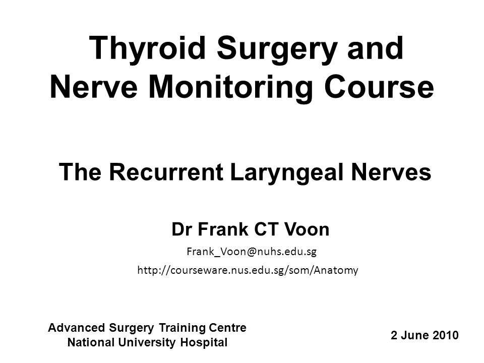 Thyroid Surgery and Nerve Monitoring Course The Recurrent Laryngeal Nerves Dr Frank CT Voon 2 June 2010 http://courseware.nus.edu.sg/som/Anatomy Advanced Surgery Training Centre National University Hospital Frank_Voon@nuhs.edu.sg