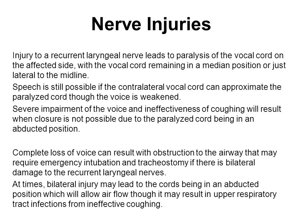 Nerve Injuries Injury to a recurrent laryngeal nerve leads to paralysis of the vocal cord on the affected side, with the vocal cord remaining in a median position or just lateral to the midline.