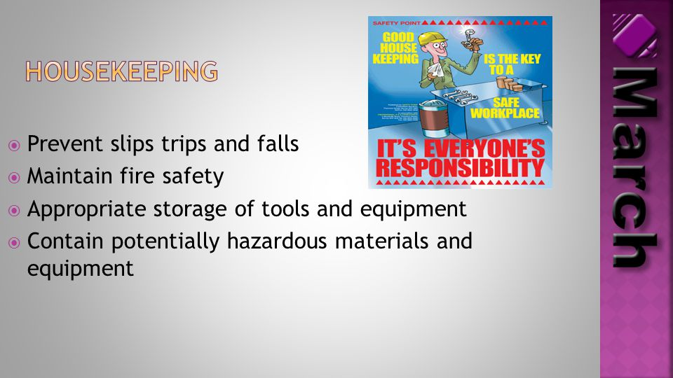  Prevent slips trips and falls  Maintain fire safety  Appropriate storage of tools and equipment  Contain potentially hazardous materials and equi