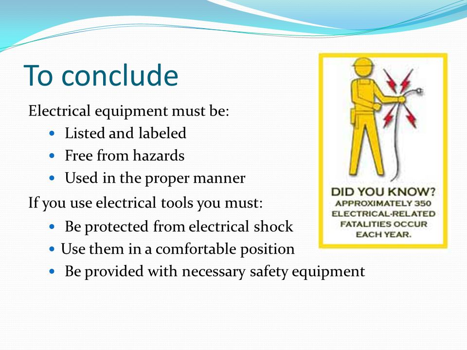 To conclude Electrical equipment must be: Listed and labeled Free from hazards Used in the proper manner If you use electrical tools you must: Be protected from electrical shock Use them in a comfortable position Be provided with necessary safety equipment