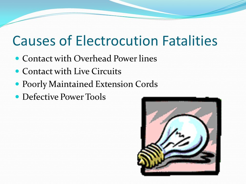 Causes of Electrocution Fatalities Contact with Overhead Power lines Contact with Live Circuits Poorly Maintained Extension Cords Defective Power Tools
