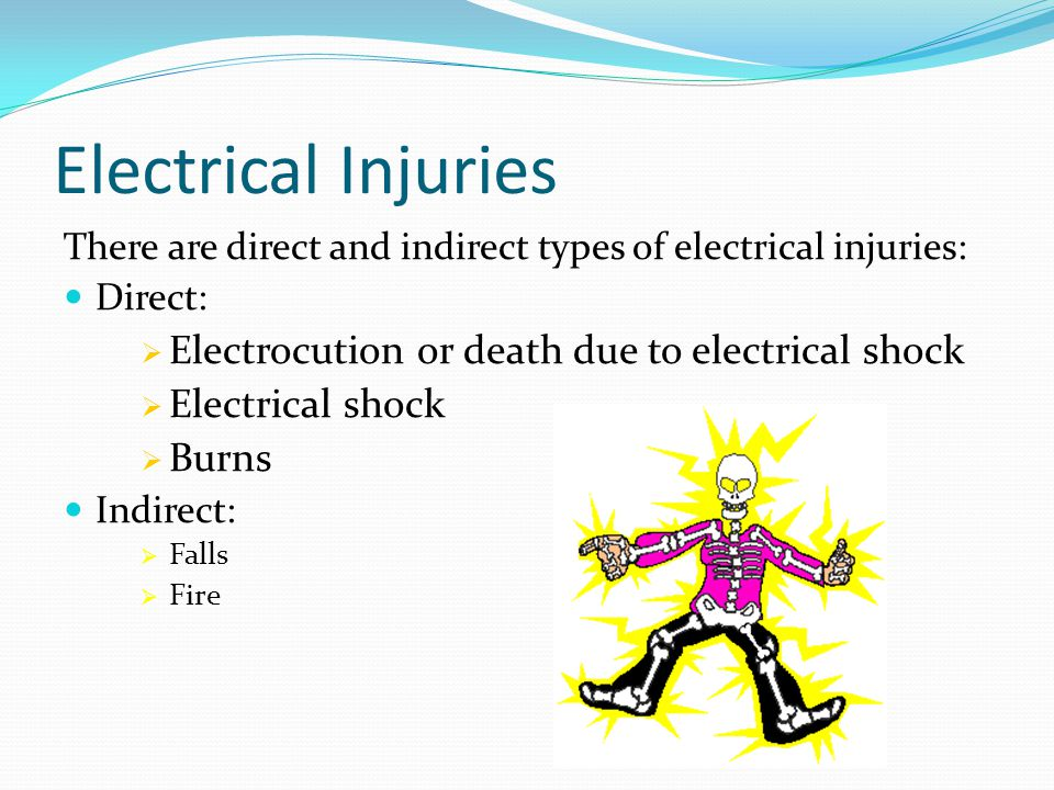 Electrical Injuries There are direct and indirect types of electrical injuries: Direct:  Electrocution or death due to electrical shock  Electrical shock  Burns Indirect:  Falls  Fire